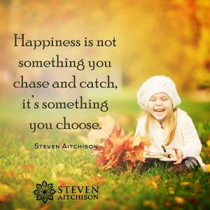 """""""Happiness is not something you chase and catch, it's something you choose."""" -Steven Aitchison"""