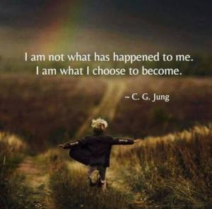 """I am not what has happened to me. I am what I choose to become."" -C.G. Jung"