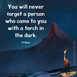 """You will never forget a person who came to you with a torch in the dark."" -M. Rose"