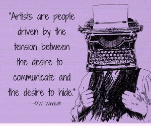 """Artists are people driven by the tension between the desire to communicate and the desire to hide."" -D.W. Winnicott"