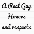 A real guy honors and respects you quote