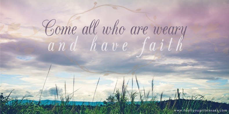 Come All You Who Are Weary - To All You Princesses (www.toallyouprincesses.com)