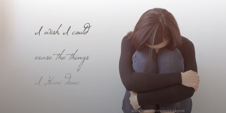 I Wish I Could Erase The Things I Have Done - To All You Princesses (www.toallyouprincesses.com)