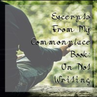 Excerpts From My Commonplace Book: On Not Writing