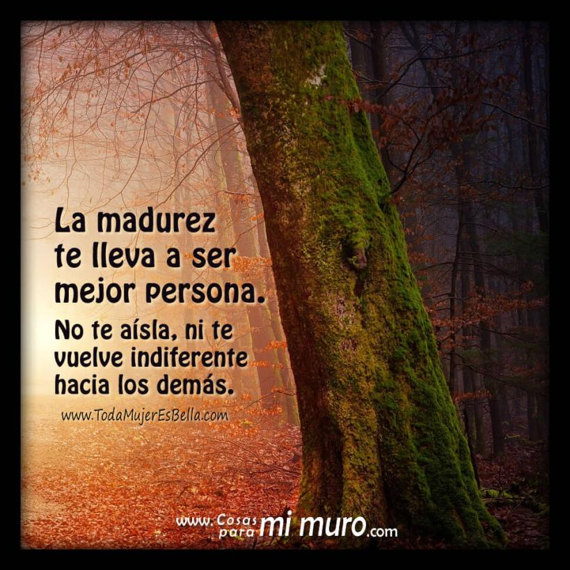 La madurez te lleva a ser mejor persona