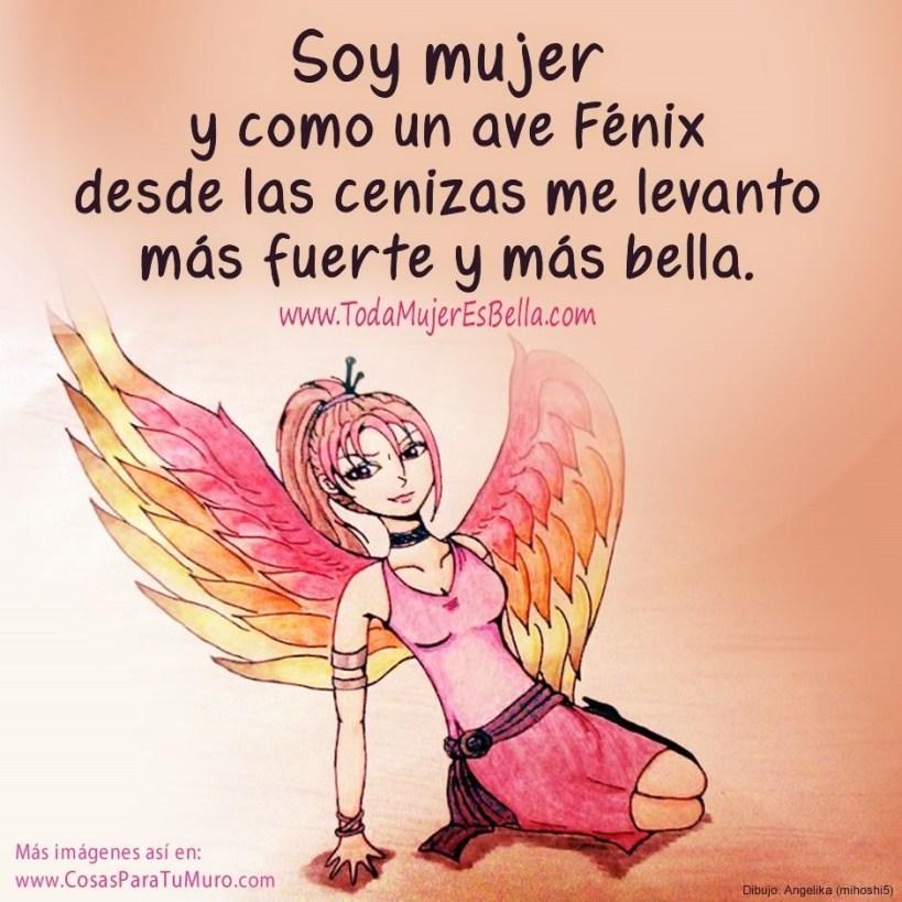 Soy mujer y como un ave fénix desde las cenizas me levanto más fuerte y más bella.
