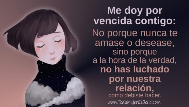 Me doy por vencida contigo: No porque nunca te amase o desease, sino porque a la hora de la verdad no has sabido luchar por mí y nuestro amor, como debiste hacer.