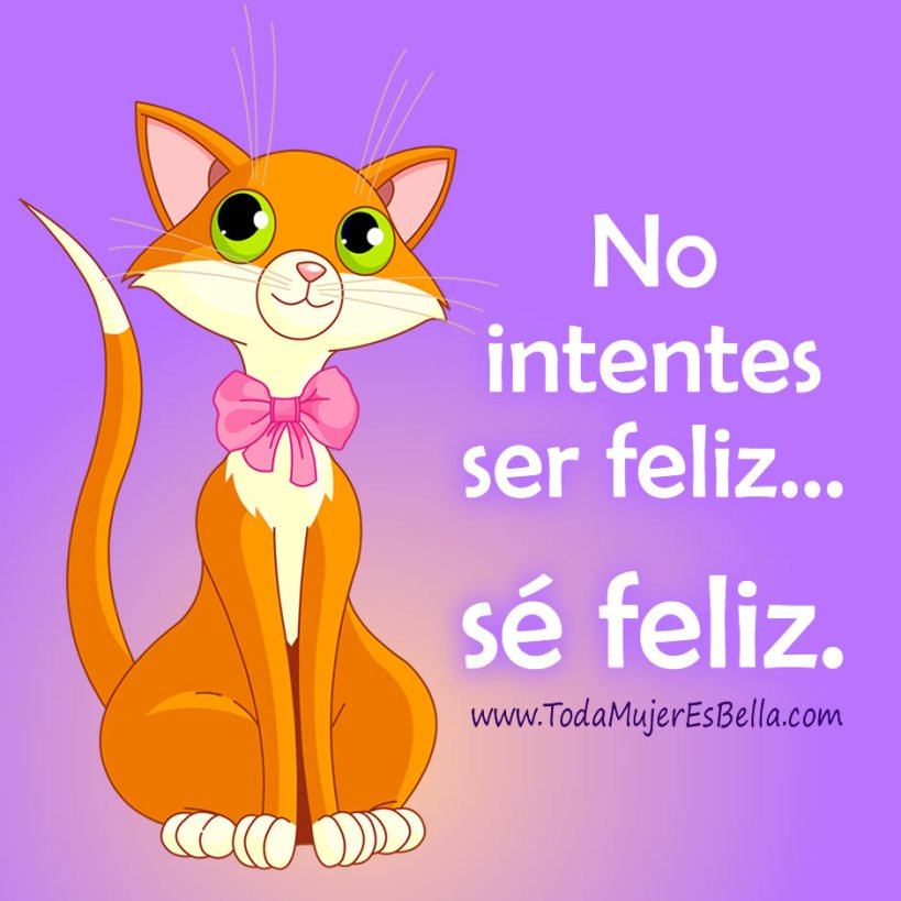 No intentes ser feliz… sé feliz.