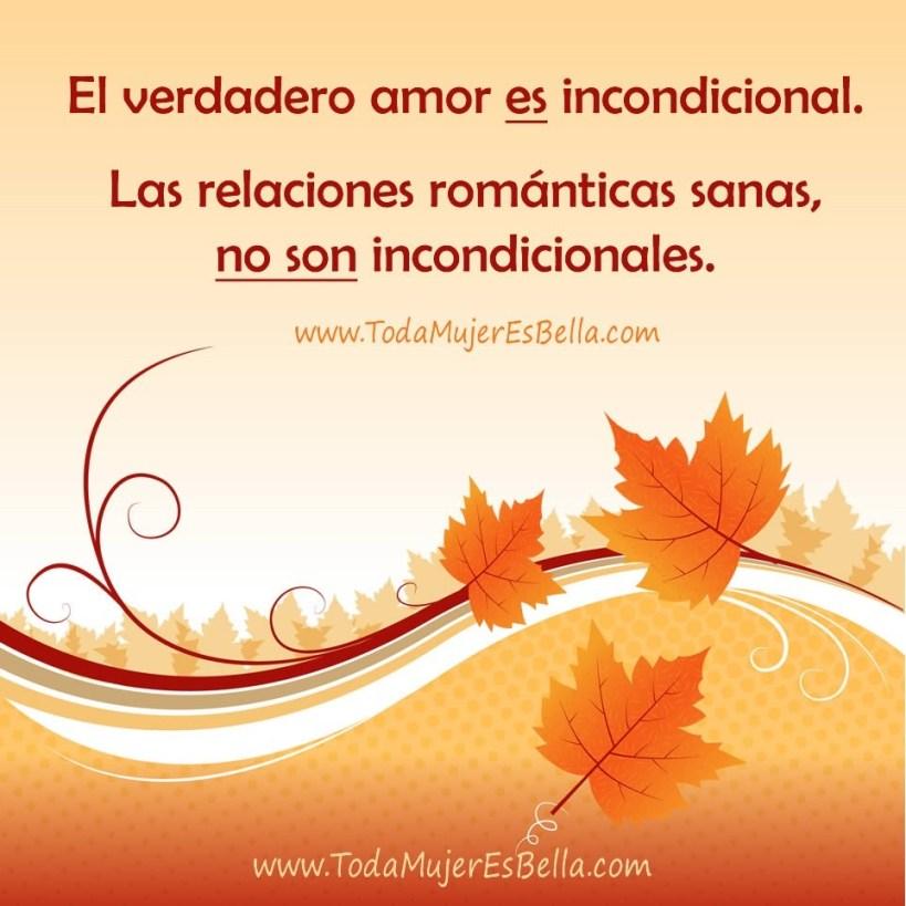El verdadero amor es incondicional. Las relaciones románticas que son sanas, no son incondicionales.