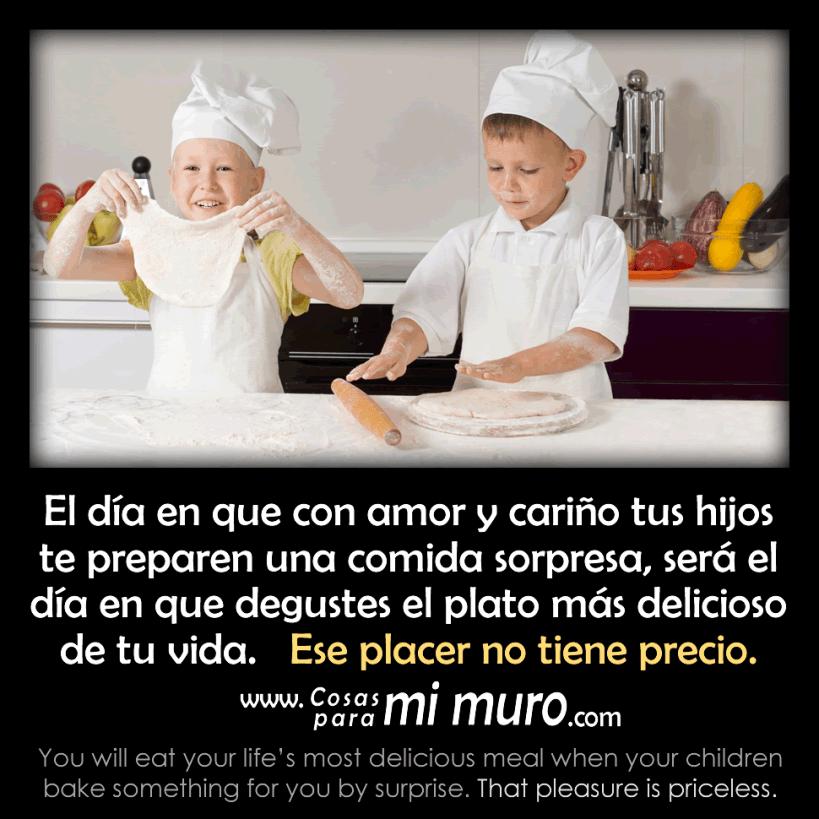 El día en que con amor y cariño tus hijos te preparen una comida sorpresa, será el día en que degustes el plato más delicioso de tu vida.   Ese placer no tiene precio.