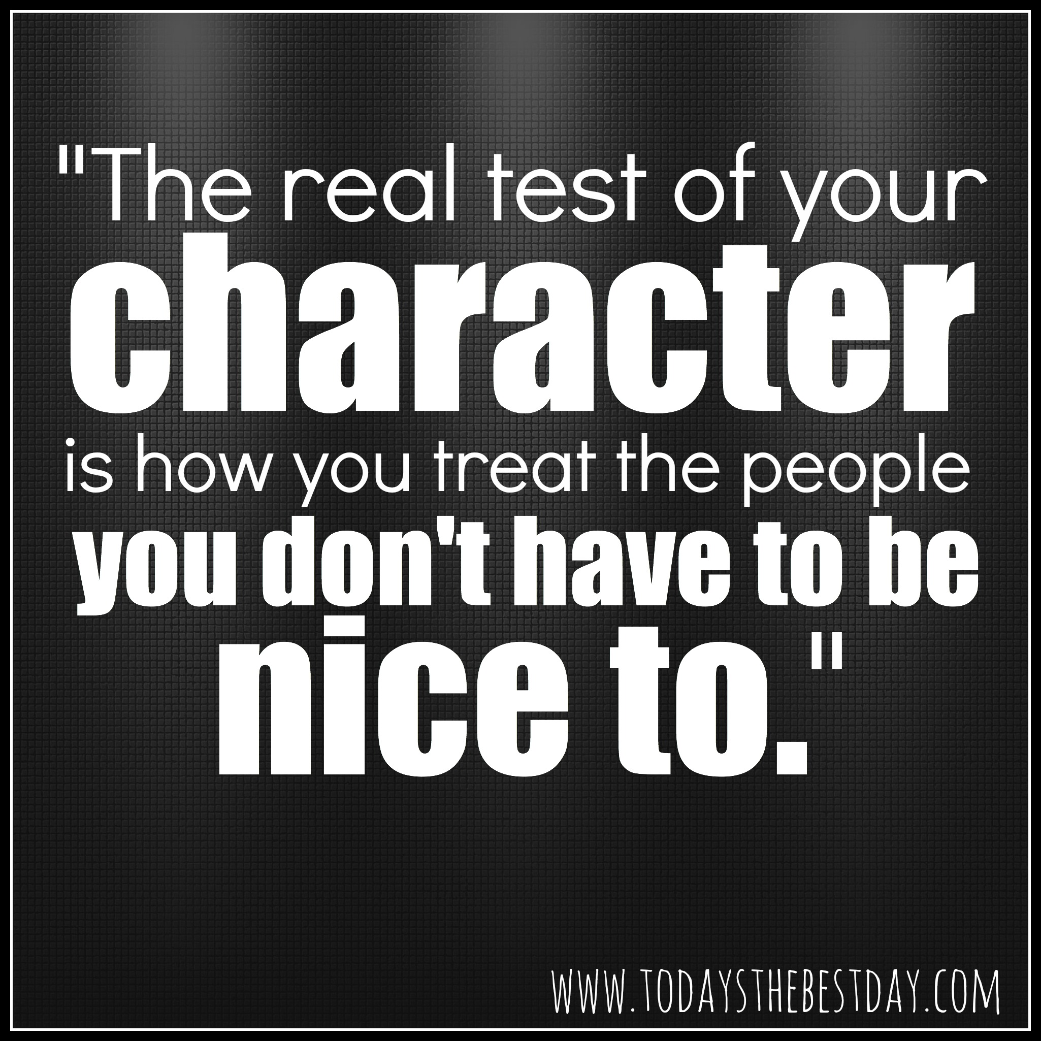 https://i1.wp.com/www.todaysthebestday.com/wp-content/uploads/2014/03/The-real-test-of-your-character-is-how-you-treat-the-people-you-dont-have-to-be-nice-to.jpg