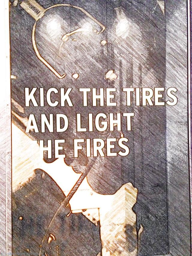 Kick the tires and light the fires