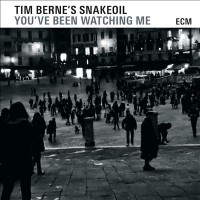 Tim Berne's Snakeoil_You've Been Watching Me_ECM_2015