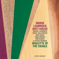 Ingrid Laubrock Anti-House_Roulette of the Craddle_Intakt_2015