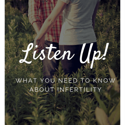 Listen Up!  What You Need to Know About Infertility.