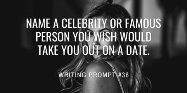 Name a celebrity or famous person you wish would take you out on a date.