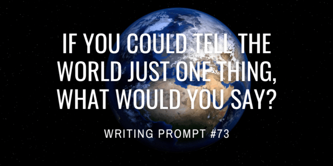 If you could tell the world just one thing, what would you say?