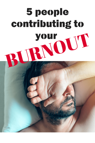5 People Contributing To Your Burnout
