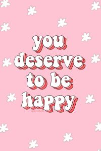 you deserve to be happy..