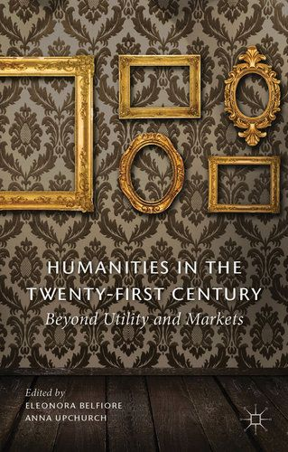 Book Review: Humanities in the Twenty-First Century: Beyond Utility and Markets by Eleonora Belfiore and Anna Upchurch