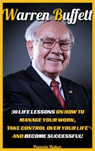 Warren Buffett 30 Life Lessons On How To Manage Your Work, Take Control Over Your Life And Become Successful! (Warren Buffett and the Bu