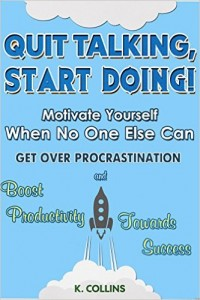 Quit Talking, Start Doing! Motivate Yourself When No One Else Can Get Over Procrastination and Boost Productivity towards Success (Productivity Tips
