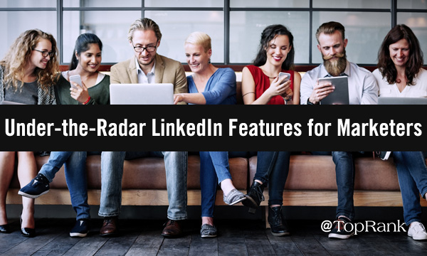 Under-the-Radar LinkedIn Features for Marketers