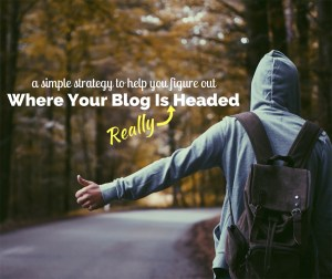 A Simple Strategy to Help You Figure Out Where Your Blog is Really Headed