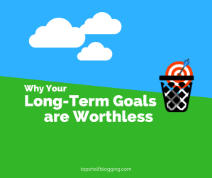 Why Your Long-Term Goals are Worthless