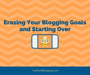 Erasing Your Blogging Goals and Starting Over