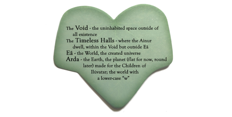 "The Void - the uninhabited space outside all existence; The Timeless Halls - where the Ainur dwell, within the Void but outside Eä; Eä - the World, the created universe; Arda - the Earth, the planet (flat for now, round later!) made for the Children of Ilúvatar; the world with a lower-case ""w"""