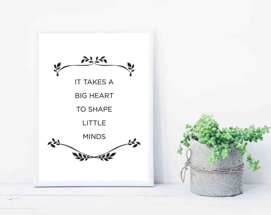 It takes a big heart to shape little minds - free printable quote