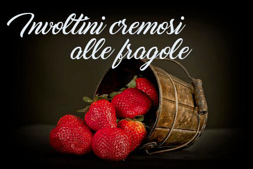 Involtini cremosi alle fragole: la ricetta!
