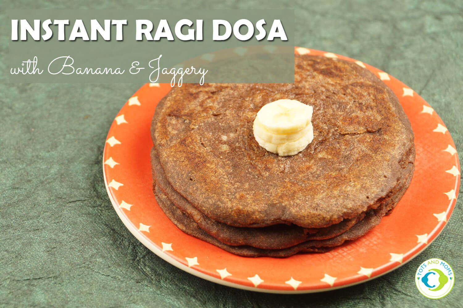 INSTANT SWEET RAGI DOSA WITH BANANA & JAGGERY for Toddlers, Kids & Family