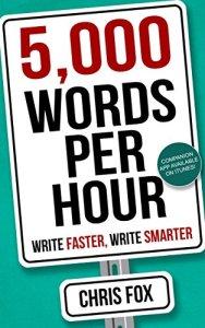5,000 Words Per Hour: Write Faster, Write Smarter: Write Faster, Write Smarter by Chris Fox