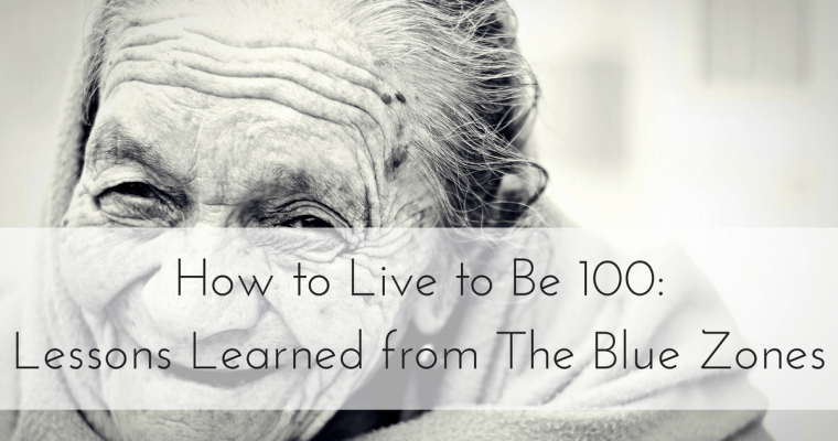 How to Live to Be 100: Lessons Learned from The Blue Zones