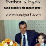 I Have My Father's Eyes (and possibly his cancer gene)