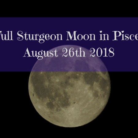 Full Sturgeon Moon in Pisces August 26th 2018