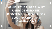Solid Evidences Why User -Generated Content Is Good For Your Marketing Campaigns