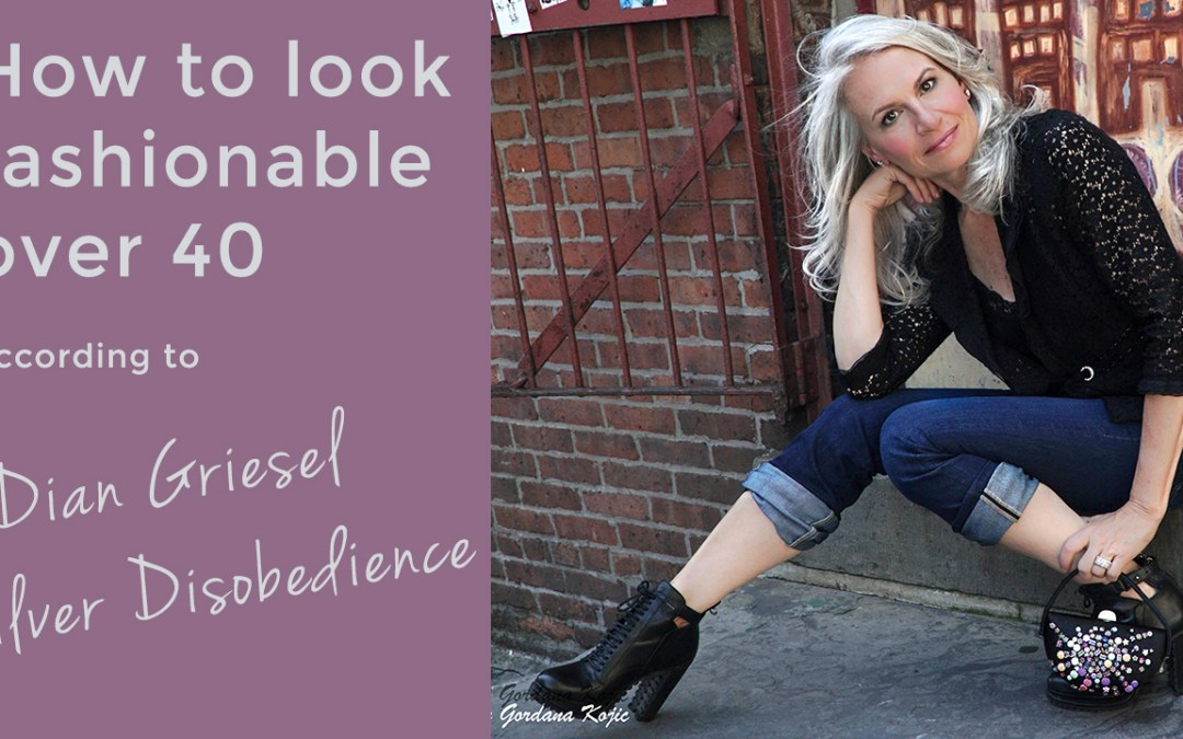 How to look fashionable over 40 – Interview with Dian Griesel Silver Disobedience