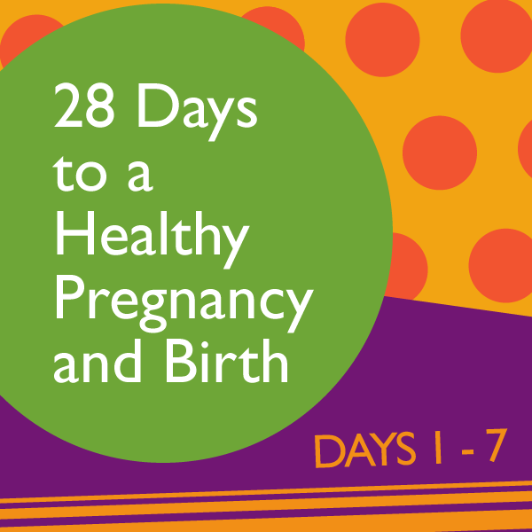 28 Days to a Healthy Pregnancy and Birth: Days 1 – 7