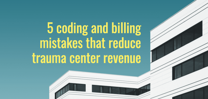 5 coding and billing mistakes that reduce trauma center revenue