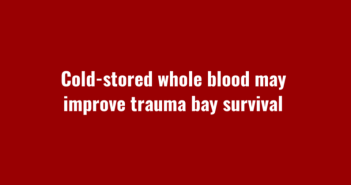 Cold-stored whole blood may improve trauma bay survival