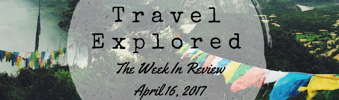 Travel Explored Week In Review - 16 April 2017