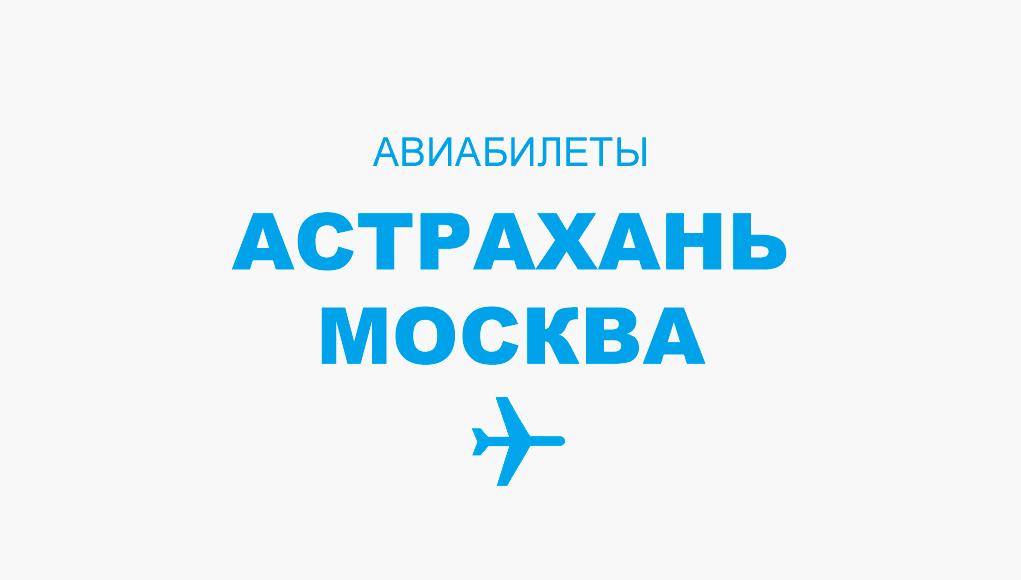 Авиабилеты Астрахань - Москва прямой рейс, расписание и цена