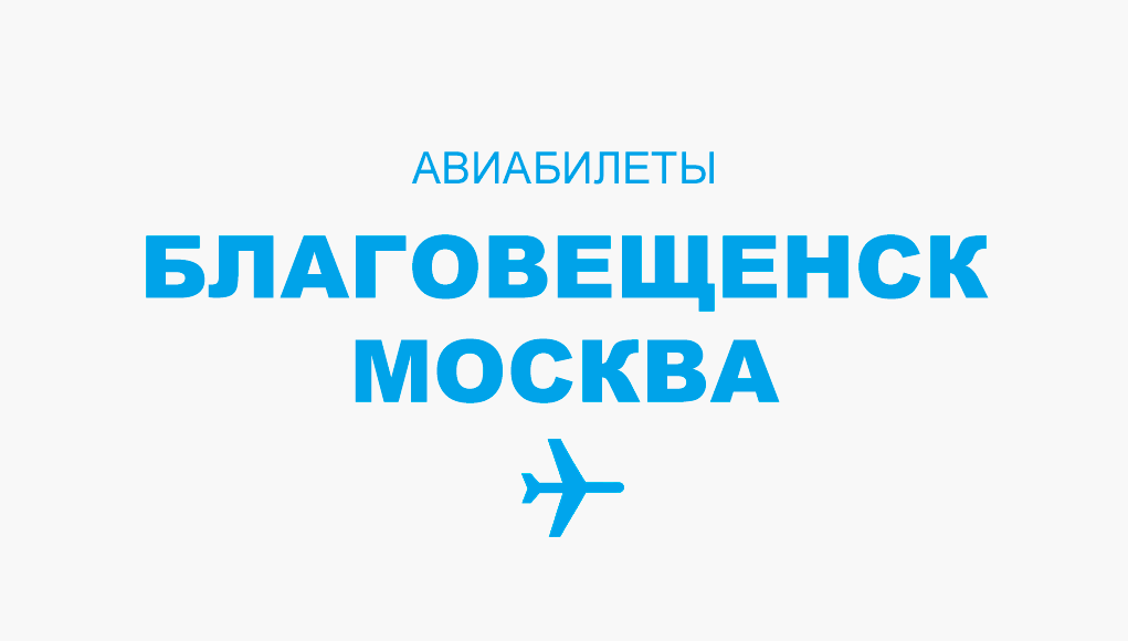 Авиабилеты Благовещенск - Москва рейс, расписание и цена
