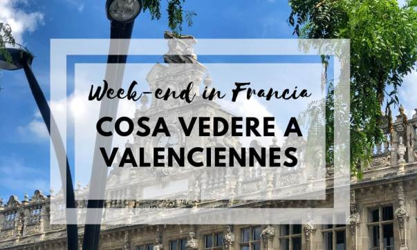 Week-end in Francia del Nord: cosa vedere a Valenciennes