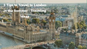 5 Tips to Travel to London in Summer 2021 | Traveling Ideas