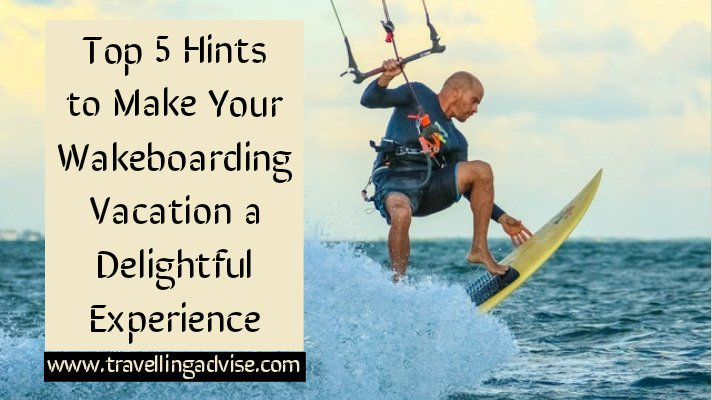 Top 5 Hints to Make Your Wakeboarding Vacation a Delightful Experience