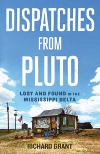 Dispatches from Pluto: Lost and Found in the Mississippi Delta by Richard Grant book released 2016